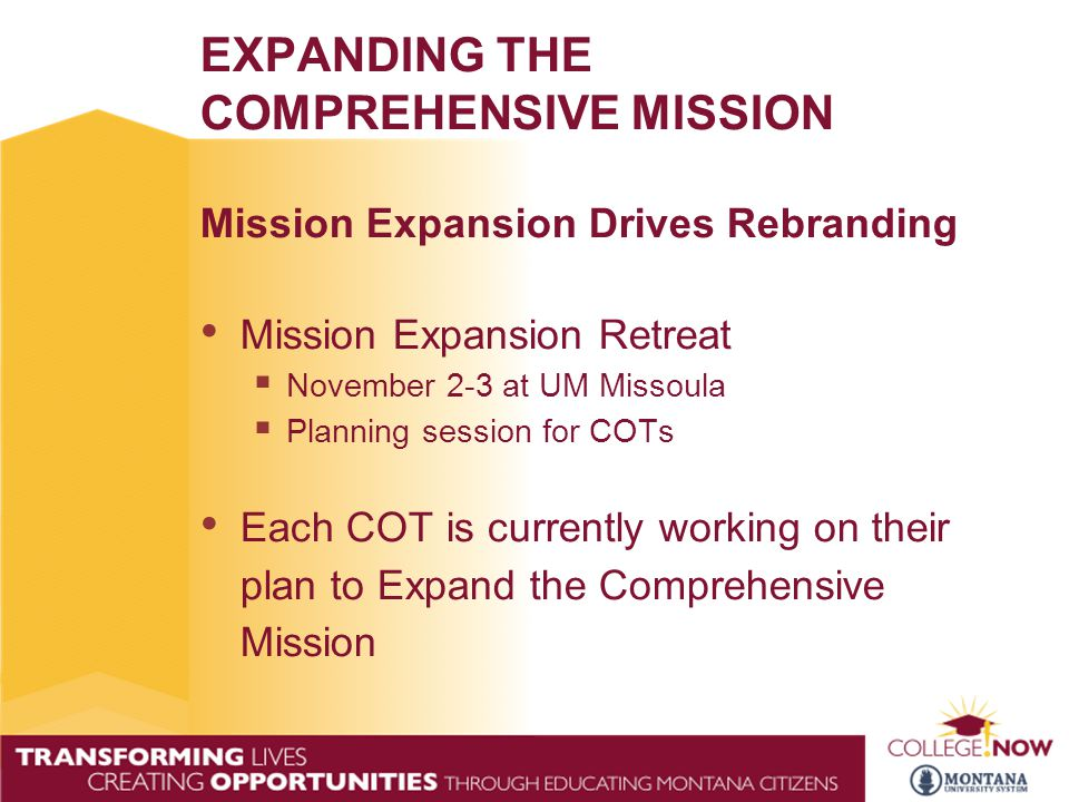 EXPANDING THE COMPREHENSIVE MISSION Mission Expansion Drives Rebranding Mission Expansion Retreat  November 2-3 at UM Missoula  Planning session for COTs Each COT is currently working on their plan to Expand the Comprehensive Mission