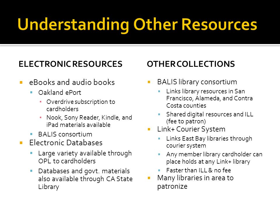 ELECTRONIC RESOURCES  eBooks and audio books  Oakland ePort ▪ Overdrive subscription to cardholders ▪ Nook, Sony Reader, Kindle, and iPad materials available  BALIS consortium  Electronic Databases  Large variety available through OPL to cardholders  Databases and govt.