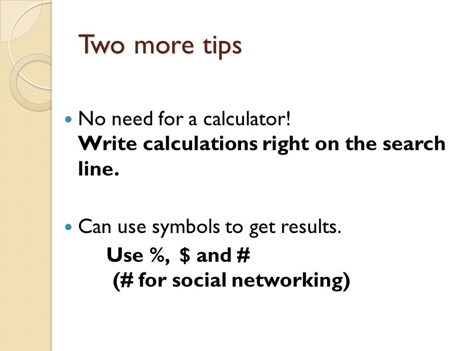Two more tips No need for a calculator! Write calculations right on the search line. Can use symbols to get results. Use %, $ and # (# for social netw