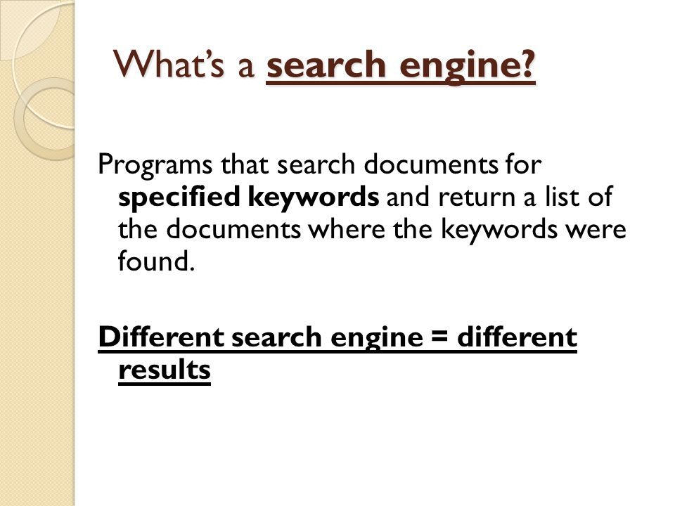 What's a search engine? Programs that search documents for specified keywords and return a list of the documents where the keywords were found. Differ