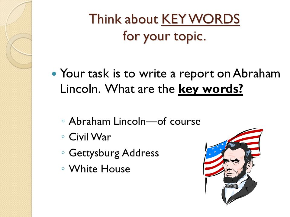 Think about KEY WORDS for your topic. Your task is to write a report on Abraham Lincoln.