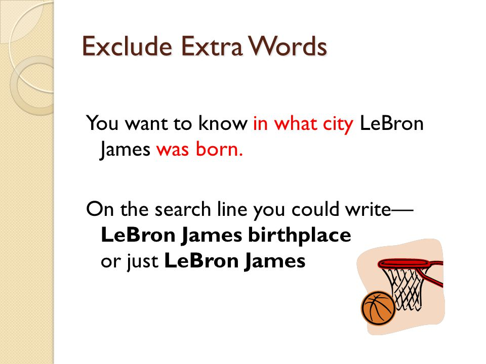 Exclude Extra Words You want to know in what city LeBron James was born. On the search line you could write— LeBron James birthplace or just LeBron Ja