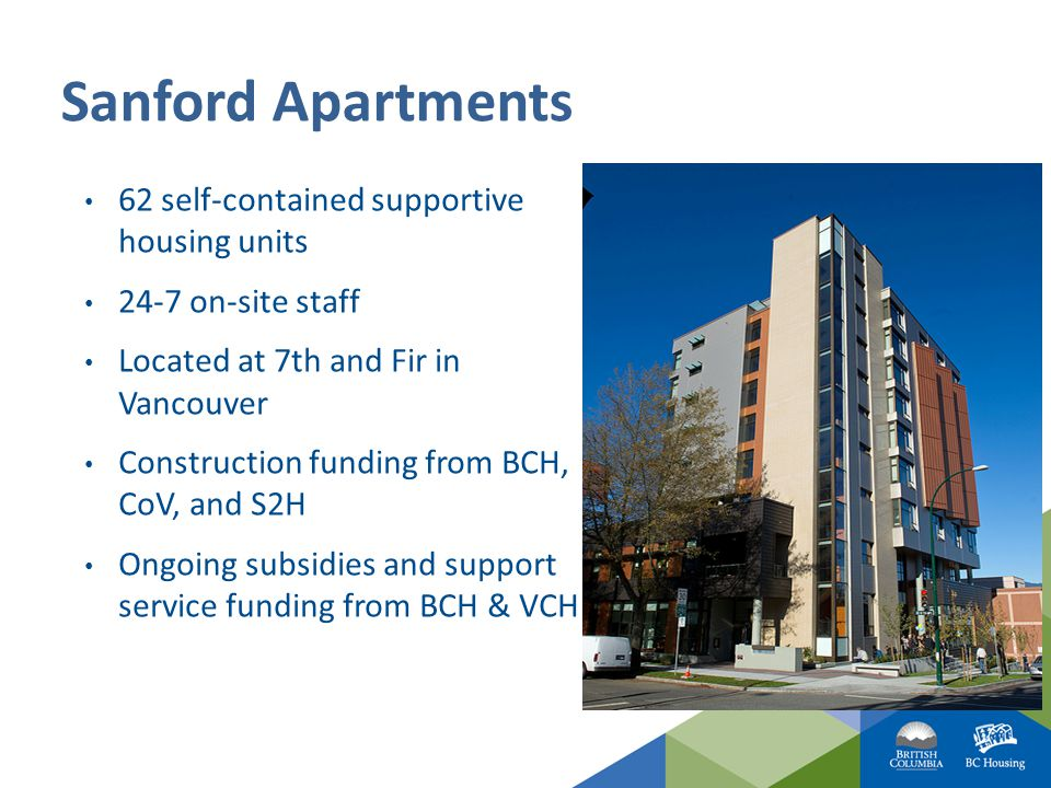 Sanford Apartments 62 self-contained supportive housing units 24-7 on-site staff Located at 7th and Fir in Vancouver Construction funding from BCH, CoV, and S2H Ongoing subsidies and support service funding from BCH & VCH