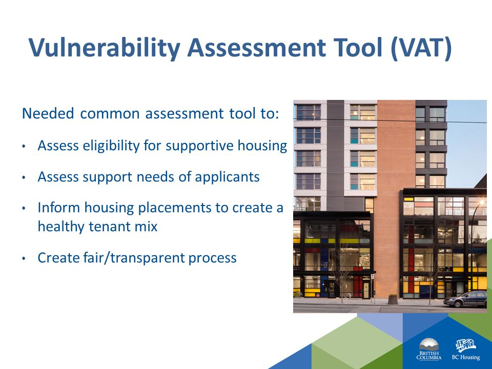 Vulnerability Assessment Tool (VAT) Needed common assessment tool to: Assess eligibility for supportive housing Assess support needs of applicants Inform housing placements to create a healthy tenant mix Create fair/transparent process