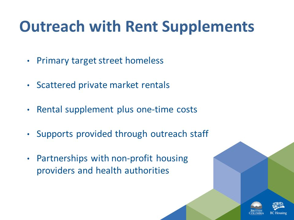 Outreach with Rent Supplements Primary target street homeless Scattered private market rentals Rental supplement plus one-time costs Supports provided through outreach staff Partnerships with non-profit housing providers and health authorities
