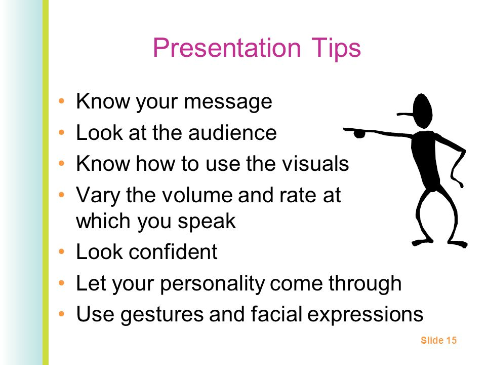 Presentation Tips Know your message Look at the audience Know how to use the visuals Vary the volume and rate at which you speak Look confident Let your personality come through Use gestures and facial expressions Slide 15