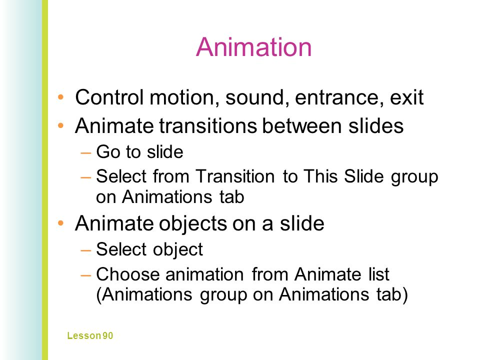 Animation Control motion, sound, entrance, exit Animate transitions between slides –Go to slide –Select from Transition to This Slide group on Animations tab Animate objects on a slide –Select object –Choose animation from Animate list (Animations group on Animations tab) Lesson 90 Slide 16