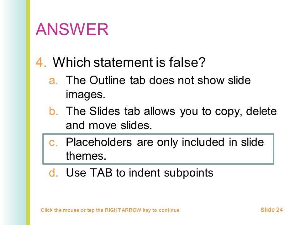 ANSWER 4.Which statement is false. a.The Outline tab does not show slide images.