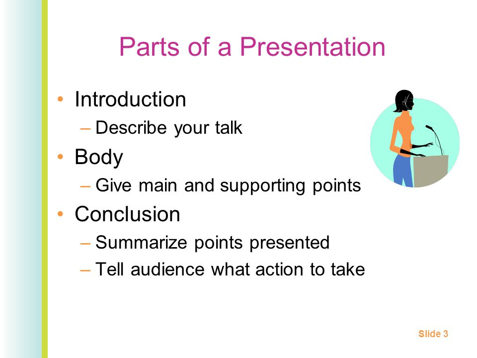 Parts of a Presentation Introduction –Describe your talk Body –Give main and supporting points Conclusion –Summarize points presented –Tell audience what action to take Slide 3