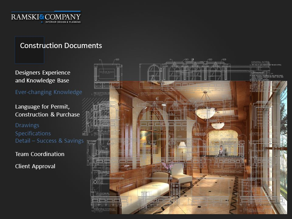 Construction Documents Designers Experience and Knowledge Base Language for Permit, Construction & Purchase Team Coordination Drawings Client Approval Ever-changing Knowledge Specifications Detail – Success & Savings