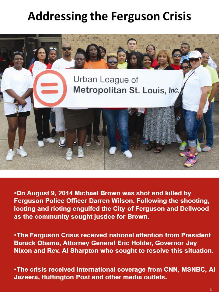 Addressing the Ferguson Crisis On August 9, 2014 Michael Brown was shot and killed by Ferguson Police Officer Darren Wilson.