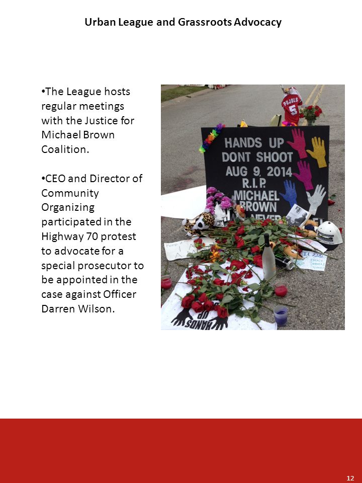 Urban League and Grassroots Advocacy 12 The League hosts regular meetings with the Justice for Michael Brown Coalition.