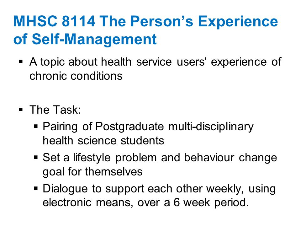 MHSC 8114 The Person's Experience of Self-Management  A topic about health service users experience of chronic conditions  The Task:  Pairing of Postgraduate multi-disciplinary health science students  Set a lifestyle problem and behaviour change goal for themselves  Dialogue to support each other weekly, using electronic means, over a 6 week period.