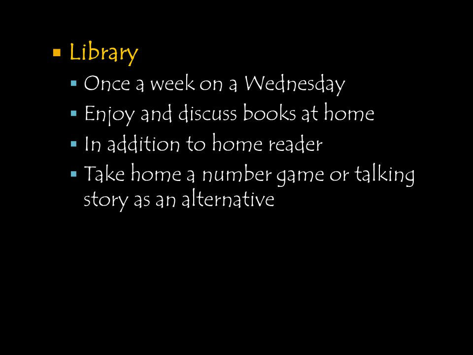  Library  Once a week on a Wednesday  Enjoy and discuss books at home  In addition to home reader  Take home a number game or talking story as an alternative