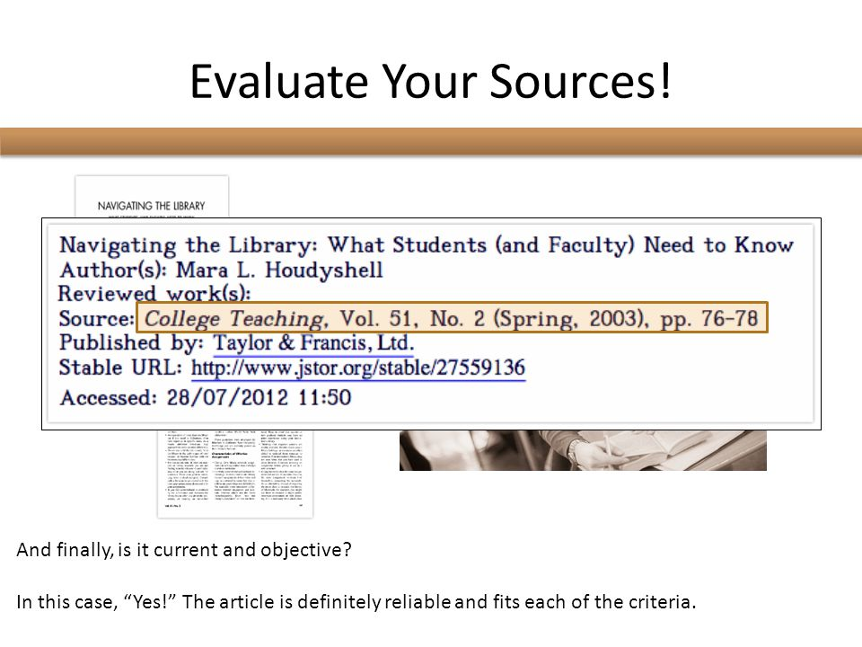 """Evaluate Your Sources! And finally, is it current and objective? In this case, """"Yes!"""" The article is definitely reliable and fits each of the criteria"""