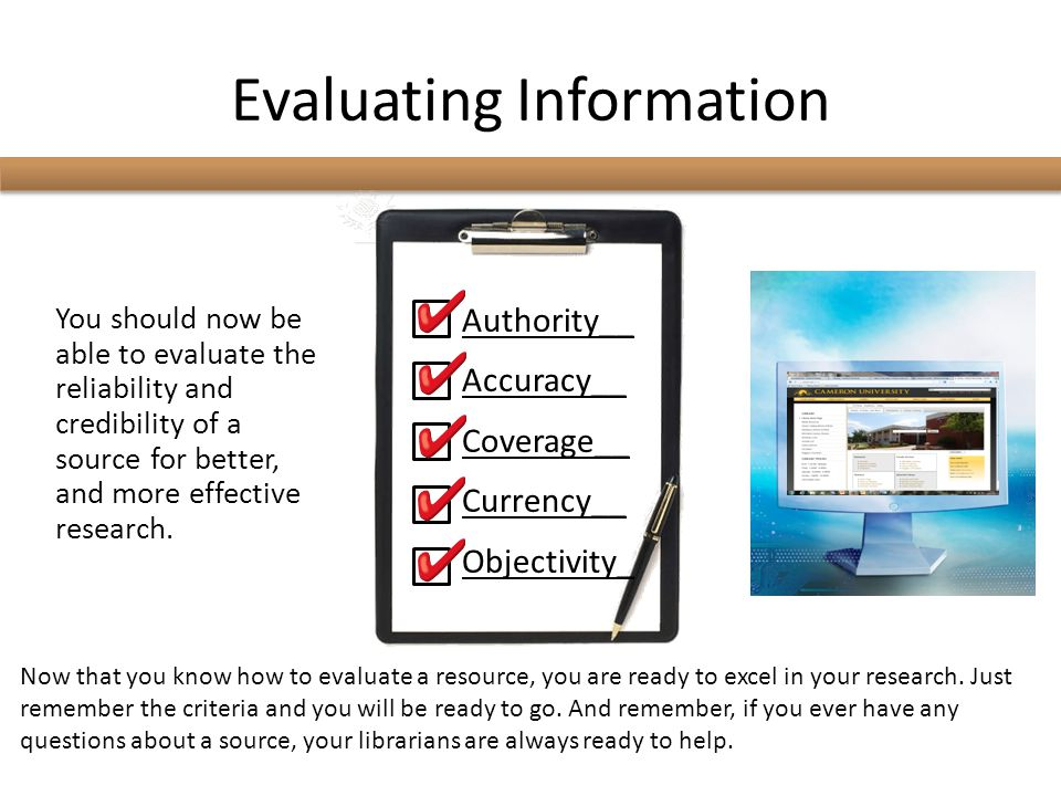 Evaluating Information You should now be able to evaluate the reliability and credibility of a source for better, and more effective research. Authori