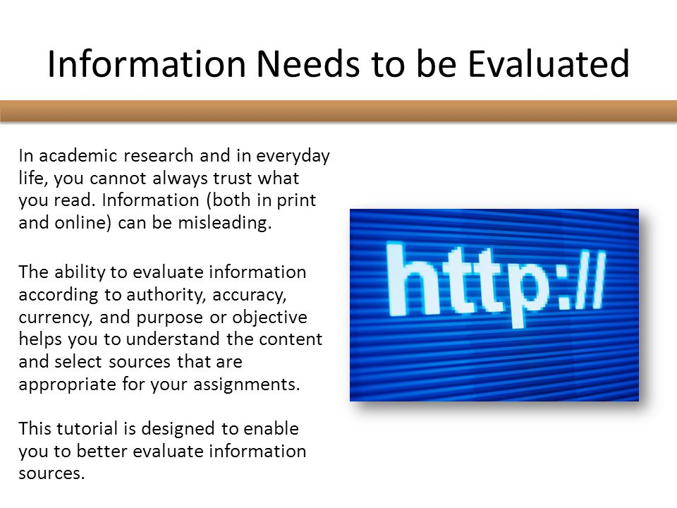 Information Needs to be Evaluated In academic research and in everyday life, you cannot always trust what you read. Information (both in print and onl