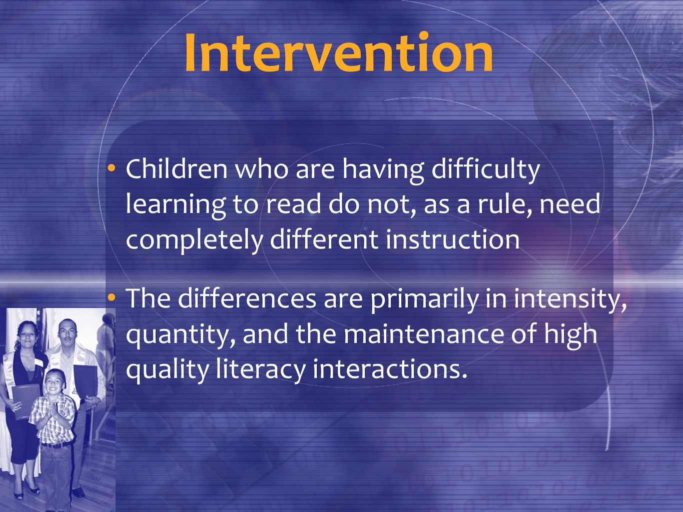 Intervention Children who are having difficulty learning to read do not, as a rule, need completely different instruction The differences are primarily in intensity, quantity, and the maintenance of high quality literacy interactions.