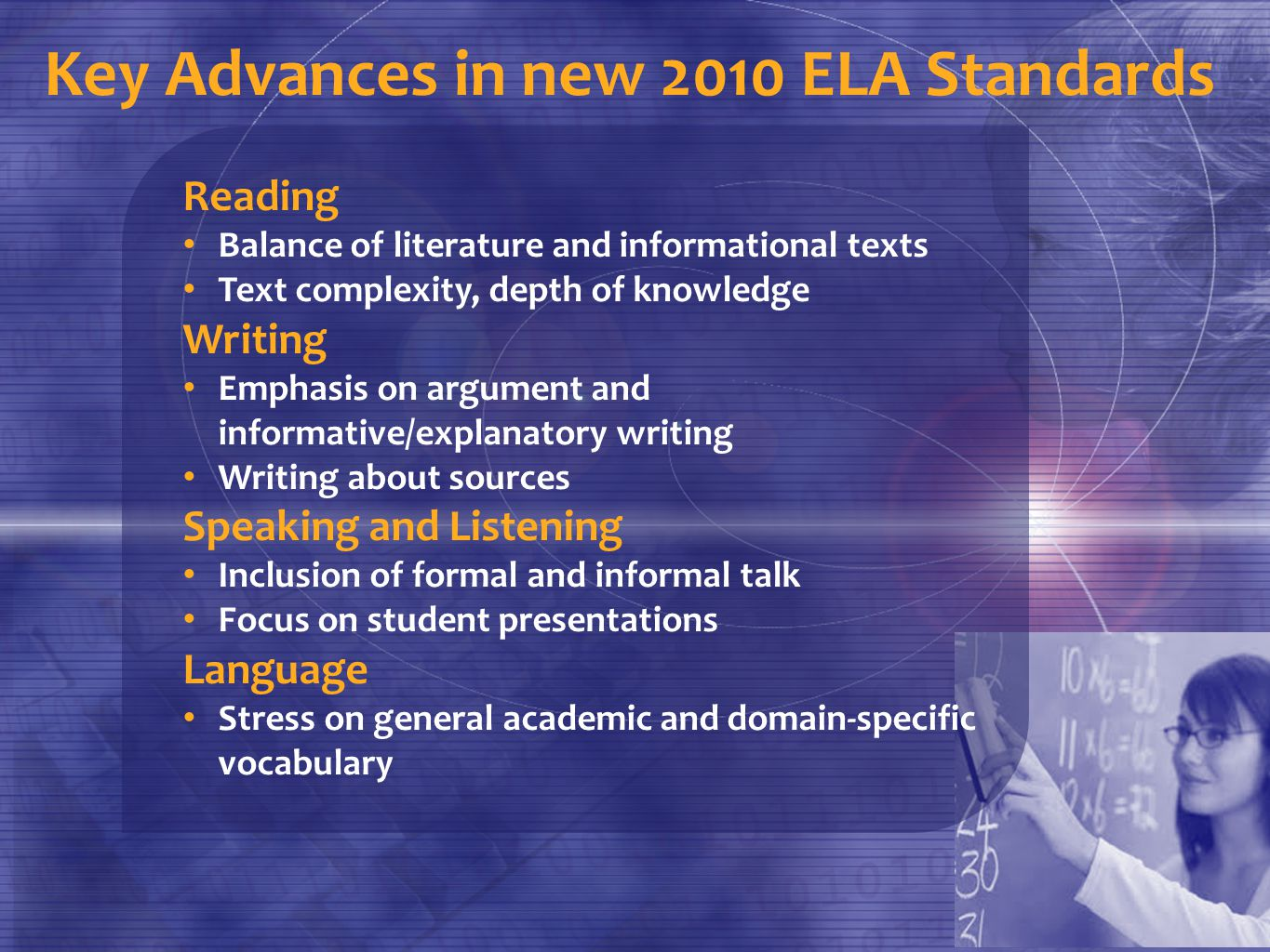 Key Advances in new 2010 ELA Standards Reading Balance of literature and informational texts Text complexity, depth of knowledge Writing Emphasis on argument and informative/explanatory writing Writing about sources Speaking and Listening Inclusion of formal and informal talk Focus on student presentations Language Stress on general academic and domain-specific vocabulary