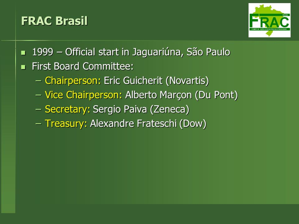 FRAC Brasil 1999 – Official start in Jaguariúna, São Paulo 1999 – Official start in Jaguariúna, São Paulo First Board Committee: First Board Committee: –Chairperson: Eric Guicherit (Novartis) –Vice Chairperson: Alberto Marçon (Du Pont) –Secretary: Sergio Paiva (Zeneca) –Treasury: Alexandre Frateschi (Dow)