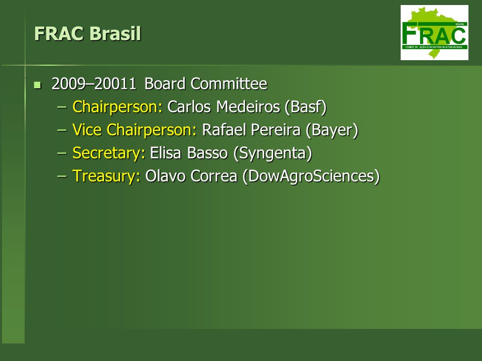 FRAC Brasil 2009–20011 Board Committee –C–C–C–Chairperson: Carlos Medeiros (Basf) –V–V–V–Vice Chairperson: Rafael Pereira (Bayer) –S–S–S–Secretary: Elisa Basso (Syngenta) –T–T–T–Treasury: Olavo Correa (DowAgroSciences)