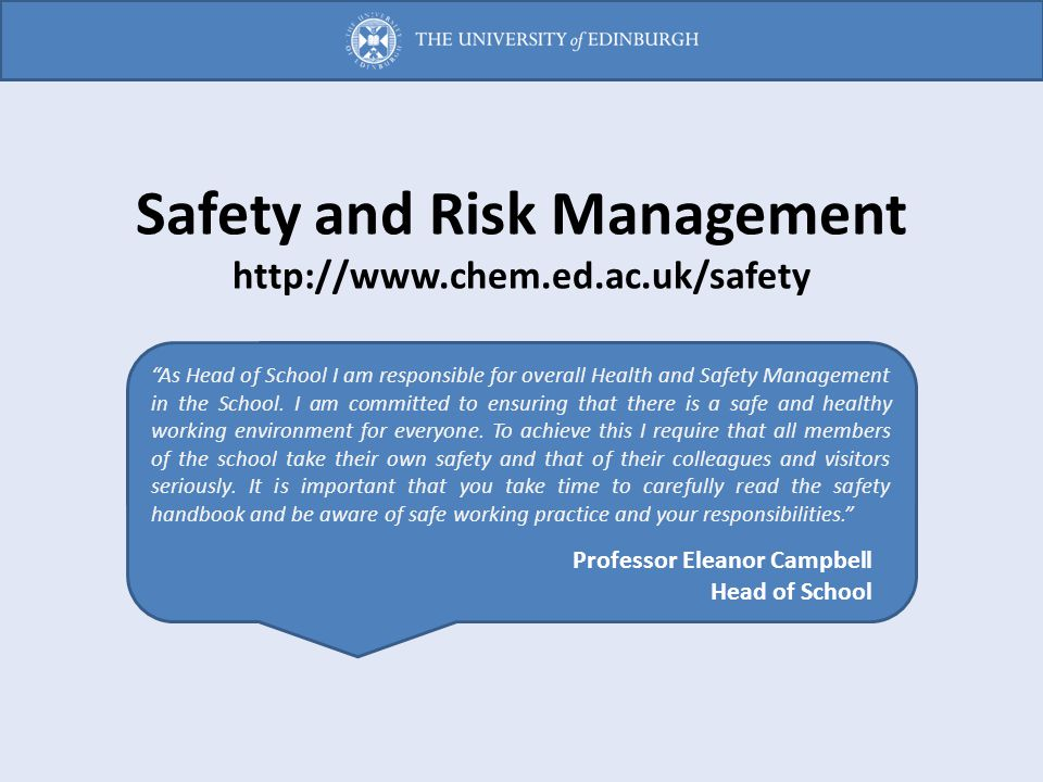 """Safety and Risk Management http://www.chem.ed.ac.uk/safety """"As Head of School I am responsible for overall Health and Safety Management in the School."""
