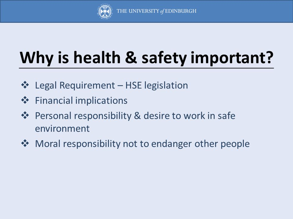 Why is health & safety important?  Legal Requirement – HSE legislation  Financial implications  Personal responsibility & desire to work in safe en