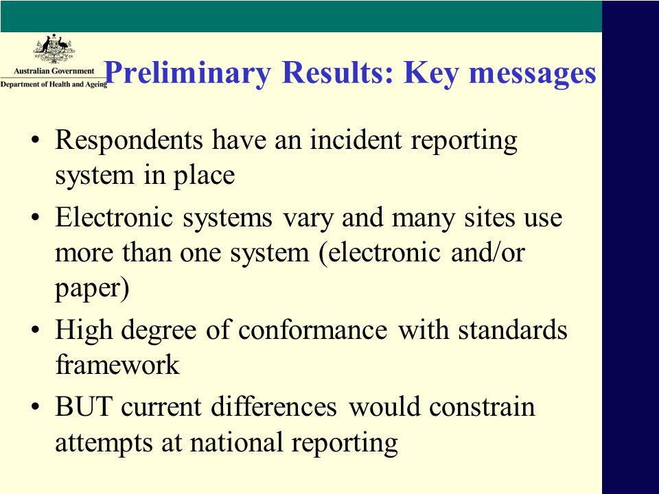 Preliminary Results: Key messages Respondents have an incident reporting system in place Electronic systems vary and many sites use more than one system (electronic and/or paper) High degree of conformance with standards framework BUT current differences would constrain attempts at national reporting