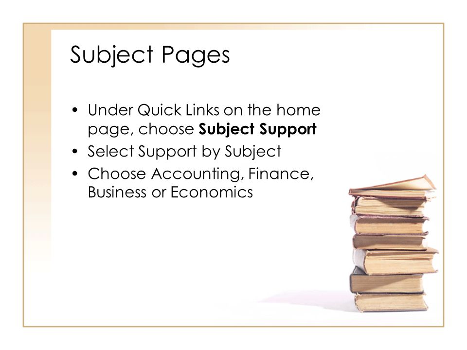 Subject Pages Under Quick Links on the home page, choose Subject Support Select Support by Subject Choose Accounting, Finance, Business or Economics
