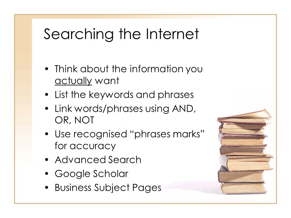 Searching the Internet Think about the information you actually want List the keywords and phrases Link words/phrases using AND, OR, NOT Use recognised phrases marks for accuracy Advanced Search Google Scholar Business Subject Pages