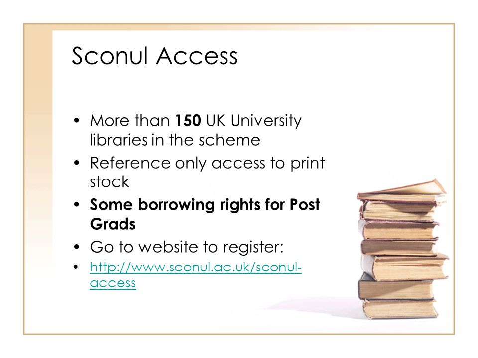 Sconul Access More than 150 UK University libraries in the scheme Reference only access to print stock Some borrowing rights for Post Grads Go to webs