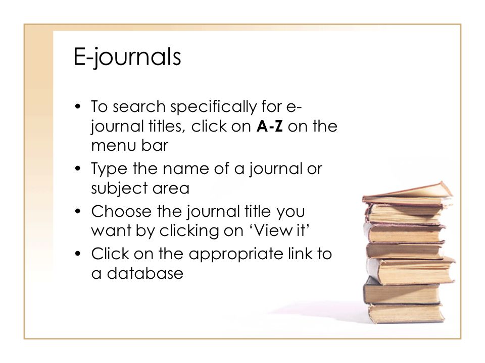 E-journals To search specifically for e- journal titles, click on A-Z on the menu bar Type the name of a journal or subject area Choose the journal ti