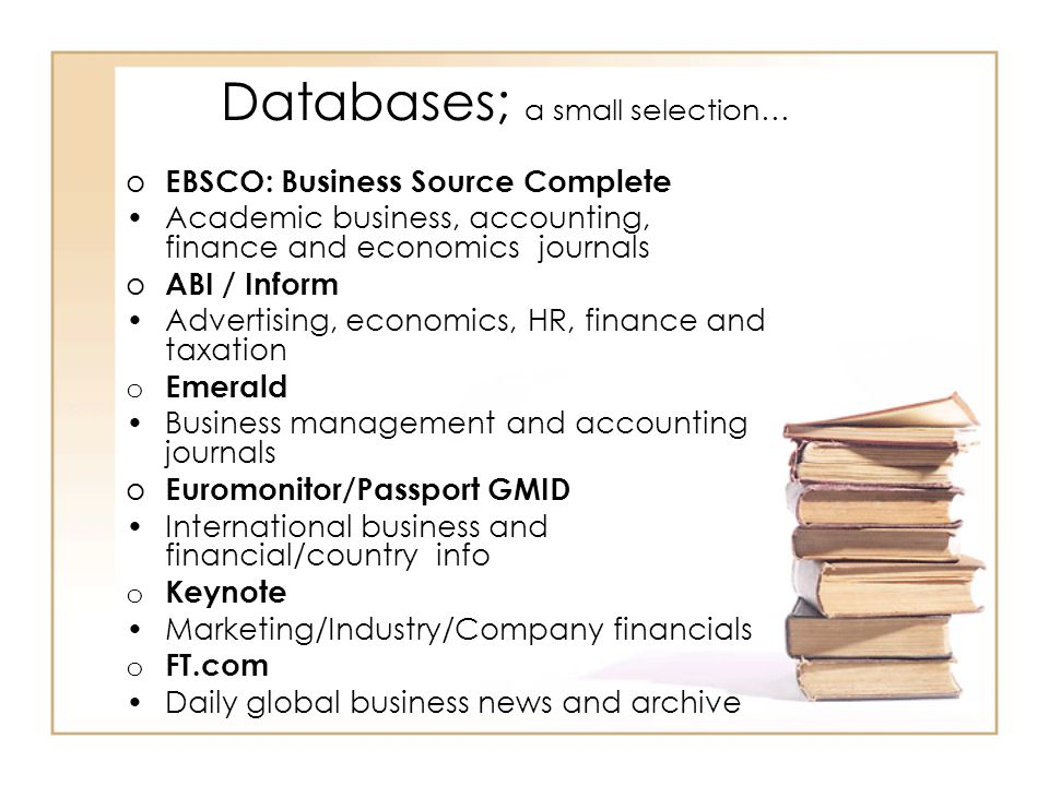 Databases; a small selection… o EBSCO: Business Source Complete Academic business, accounting, finance and economics journals o ABI / Inform Advertisi