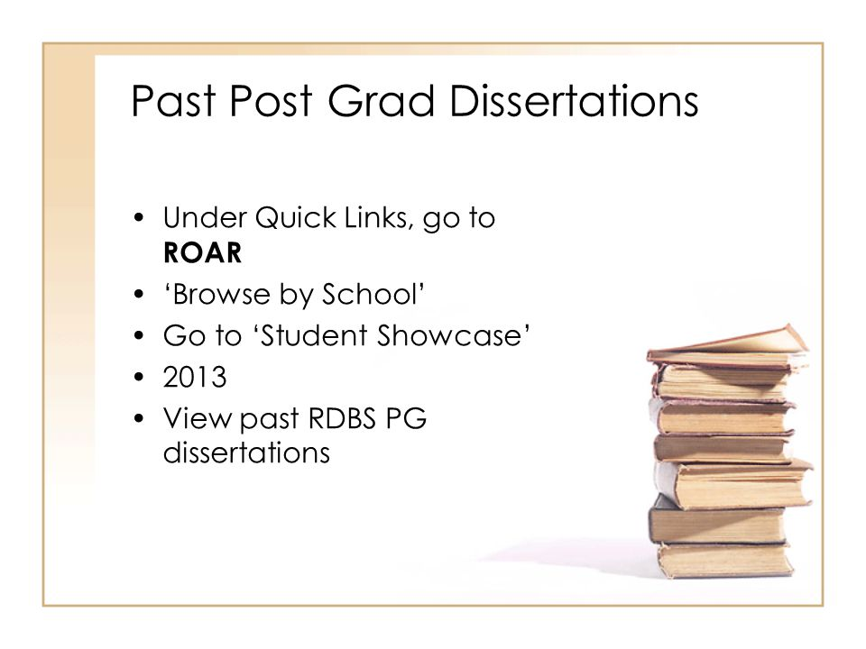 Past Post Grad Dissertations Under Quick Links, go to ROAR 'Browse by School' Go to 'Student Showcase' 2013 View past RDBS PG dissertations
