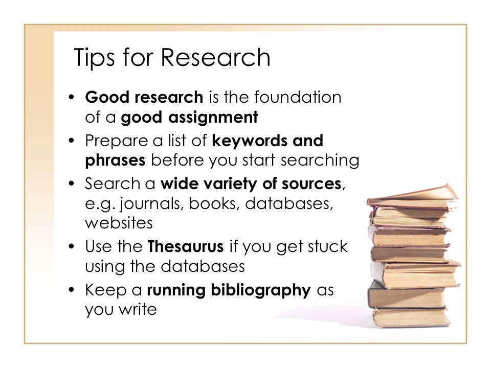 Tips for Research Good research is the foundation of a good assignment Prepare a list of keywords and phrases before you start searching Search a wide variety of sources, e.g.