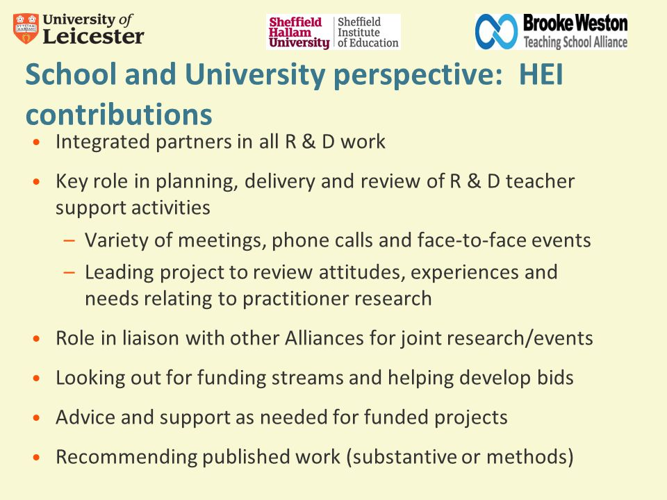 School and University perspective: HEI contributions Integrated partners in all R & D work Key role in planning, delivery and review of R & D teacher