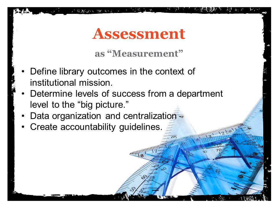 "Assessment as ""Measurement"". Define library outcomes in the context of institutional mission. Determine levels of success from a department level to t"