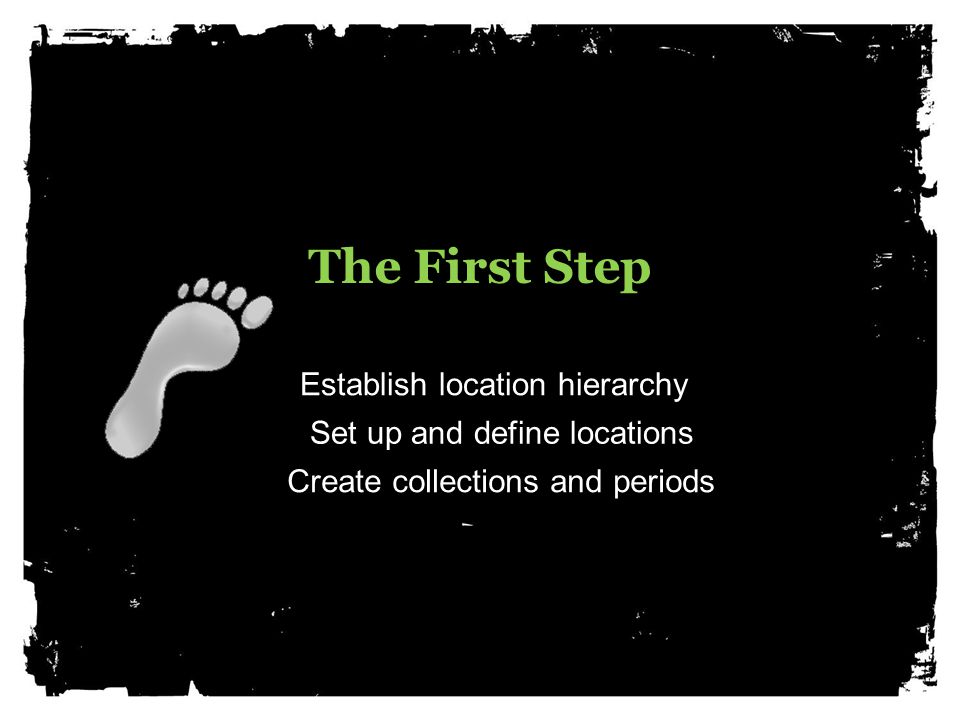 The First Step Establish location hierarchy Set up and define locations Create collections and periods