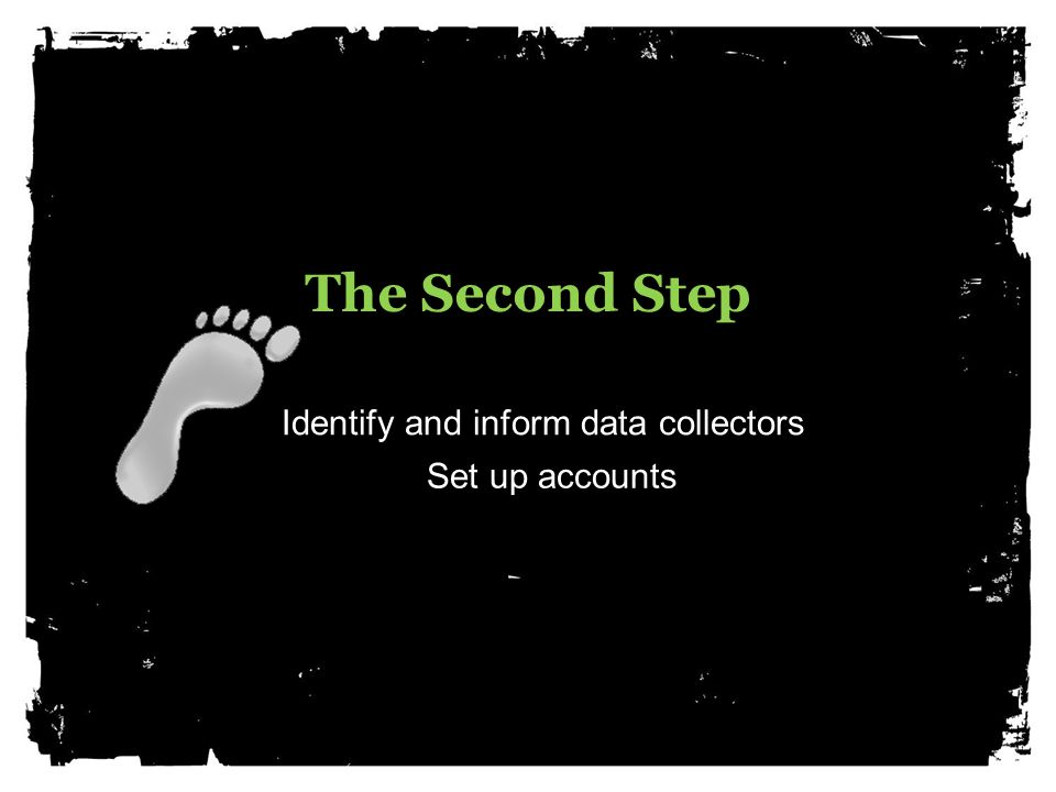The Second Step Identify and inform data collectors Set up accounts
