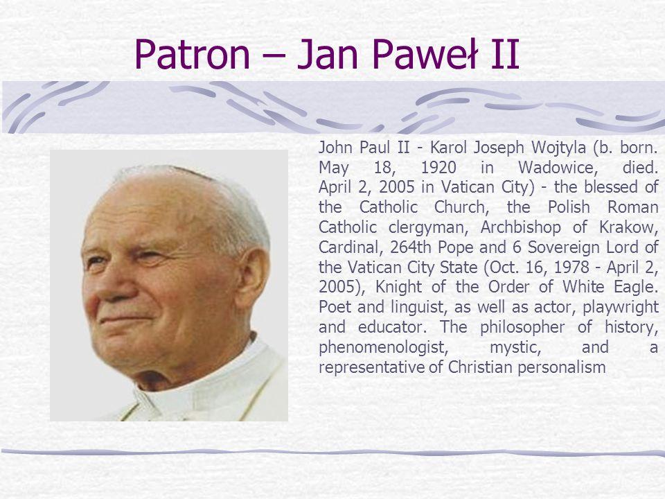 Patron – Jan Paweł II John Paul II - Karol Joseph Wojtyla (b. born. May 18, 1920 in Wadowice, died. April 2, 2005 in Vatican City) - the blessed of th