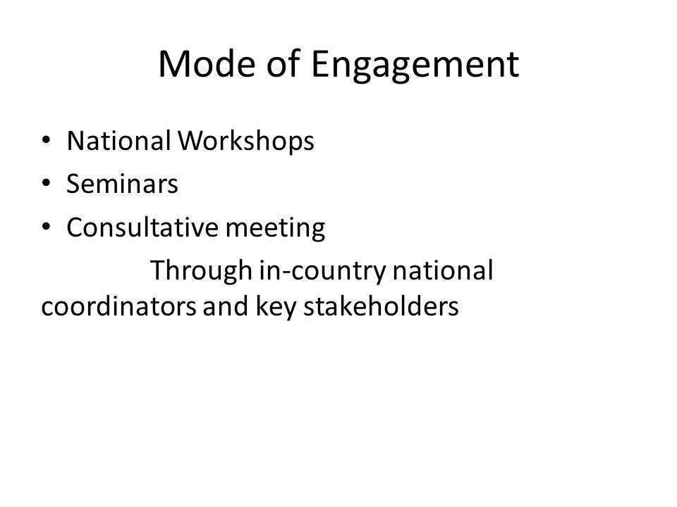 Mode of Engagement National Workshops Seminars Consultative meeting Through in-country national coordinators and key stakeholders