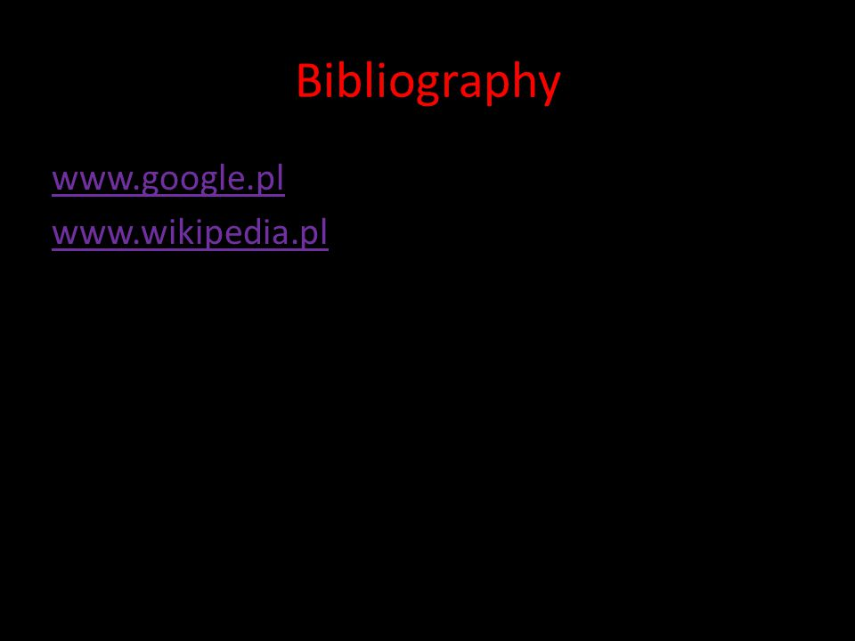 Bibliography www.google.pl www.wikipedia.pl