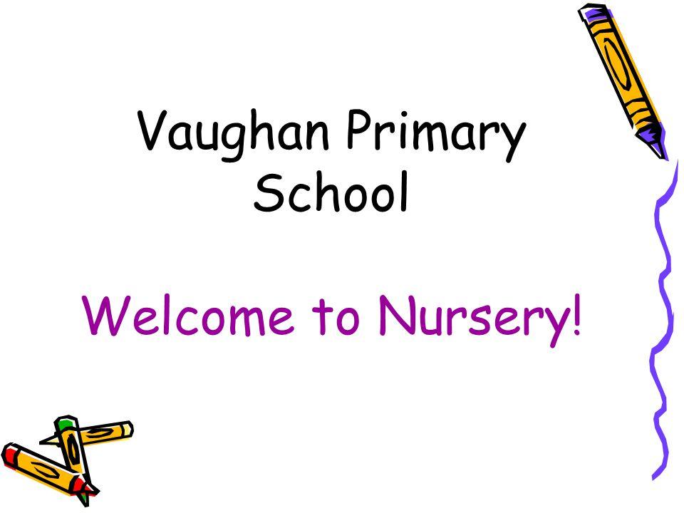 Vaughan Primary School Welcome to Nursery!