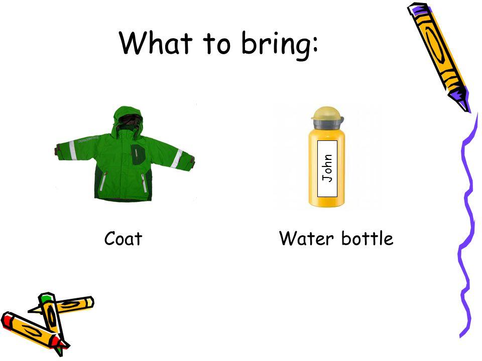 What to bring: Coat Water bottle John