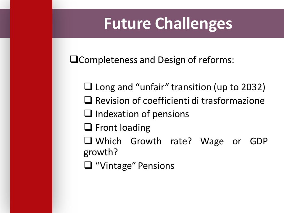 Future Challenges  Completeness and Design of reforms:  Long and unfair transition (up to 2032)  Revision of coefficienti di trasformazione  Indexation of pensions  Front loading  Which Growth rate.