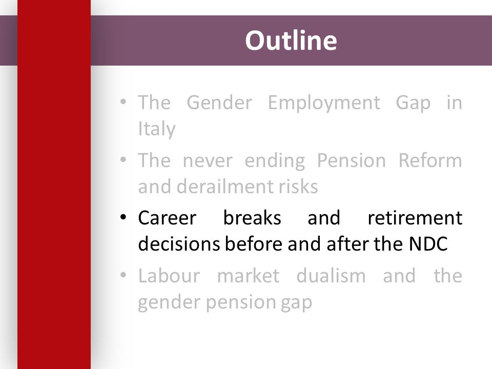 Outline The Gender Employment Gap in Italy The never ending Pension Reform and derailment risks Career breaks and retirement decisions before and after the NDC Labour market dualism and the gender pension gap