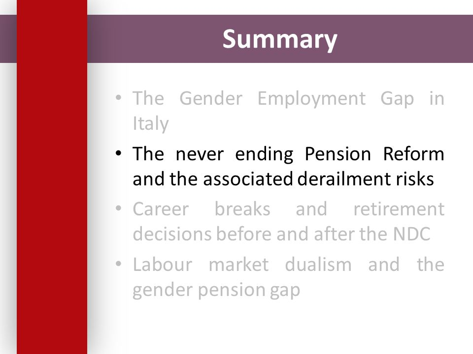 Summary The Gender Employment Gap in Italy The never ending Pension Reform and the associated derailment risks Career breaks and retirement decisions before and after the NDC Labour market dualism and the gender pension gap