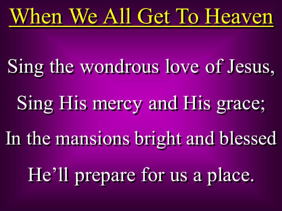 When We All Get To Heaven Sing the wondrous love of Jesus, Sing His mercy and His grace; In the mansions bright and blessed He'll prepare for us a place.
