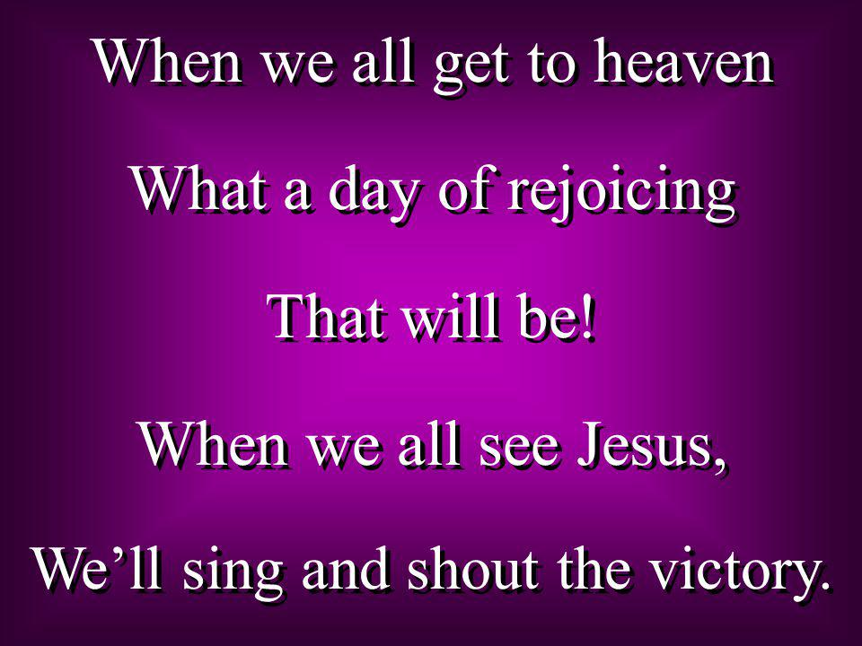 When we all get to heaven What a day of rejoicing That will be.