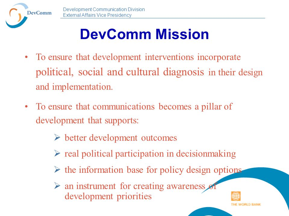 Development Communication Division External Affairs Vice Presidency DevComm Mission To ensure that development interventions incorporate political, so